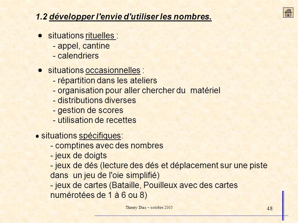 Thierry Dias – octobre 2005 48 1.2 développer l'envie d'utiliser les nombres. situations rituelles : - appel, cantine - calendriers situations occasio