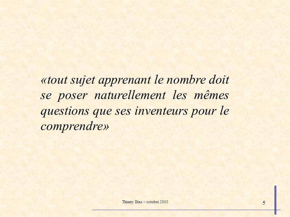 Thierry Dias – octobre 2005 5 «tout sujet apprenant le nombre doit se poser naturellement les mêmes questions que ses inventeurs pour le comprendre»