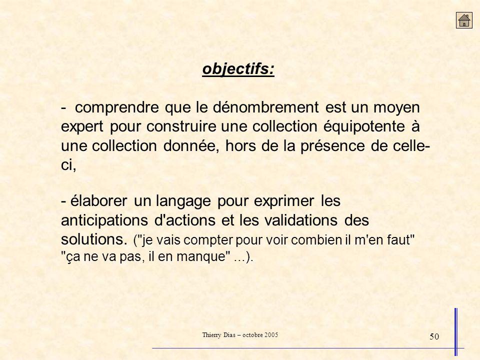 Thierry Dias – octobre 2005 50 objectifs: - comprendre que le dénombrement est un moyen expert pour construire une collection équipotente à une collec