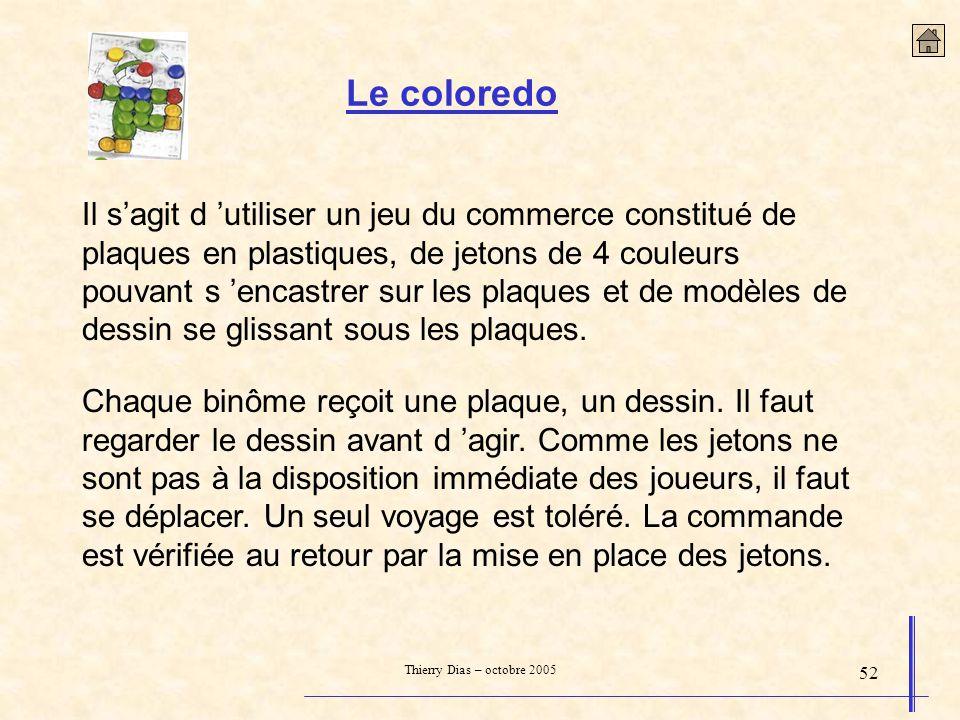 Thierry Dias – octobre 2005 52 Le coloredo Il sagit d utiliser un jeu du commerce constitué de plaques en plastiques, de jetons de 4 couleurs pouvant