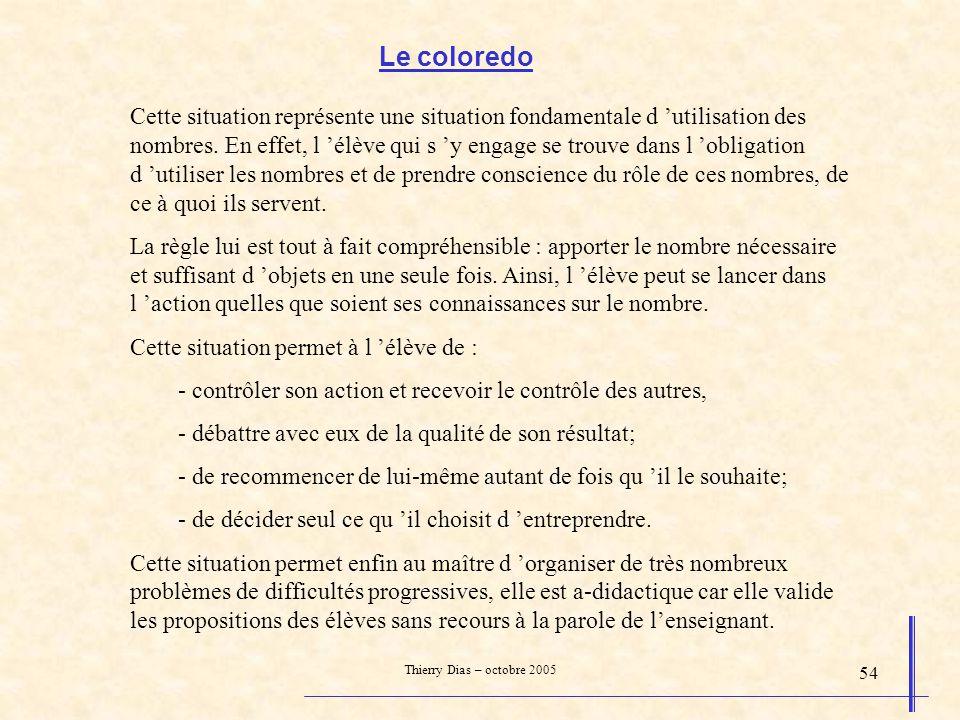 Thierry Dias – octobre 2005 54 Le coloredo Cette situation représente une situation fondamentale d utilisation des nombres. En effet, l élève qui s y
