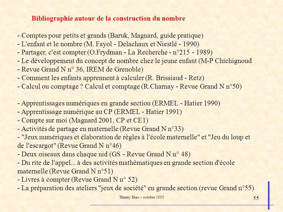 Thierry Dias – octobre 2005 55 Bibliographie autour de la construction du nombre - Comptes pour petits et grands (Baruk, Magnard, guide pratique) - L'