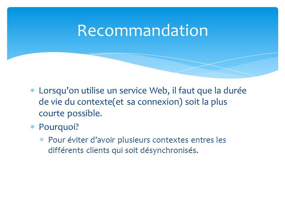 Recommandation Lorsquon utilise un service Web, il faut que la durée de vie du contexte(et sa connexion) soit la plus courte possible. Pourquoi? Pour