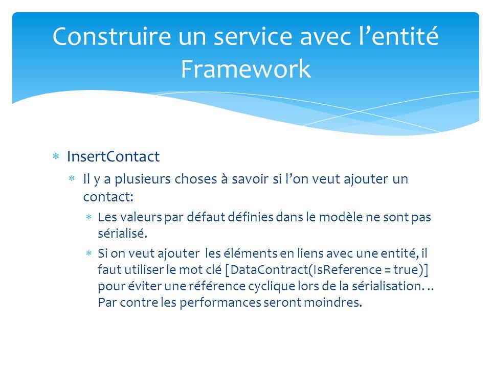 Construire un service avec lentité Framework InsertContact Il y a plusieurs choses à savoir si lon veut ajouter un contact: Les valeurs par défaut définies dans le modèle ne sont pas sérialisé.