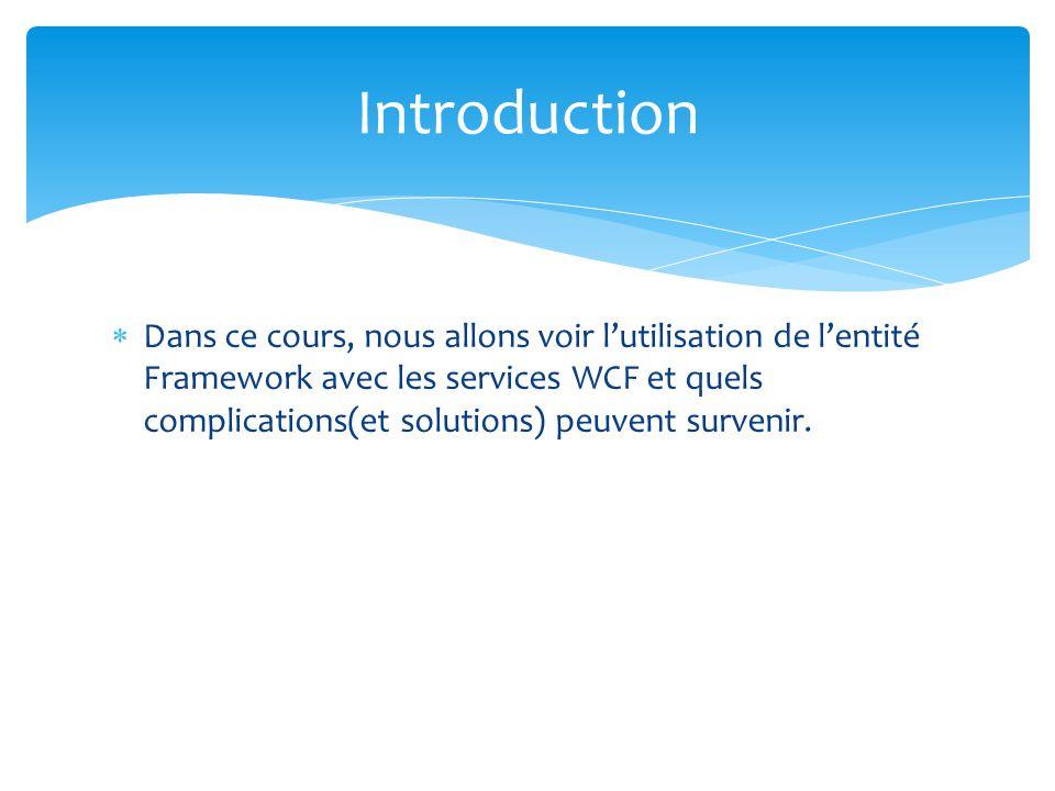 Dans ce cours, nous allons voir lutilisation de lentité Framework avec les services WCF et quels complications(et solutions) peuvent survenir. Introdu
