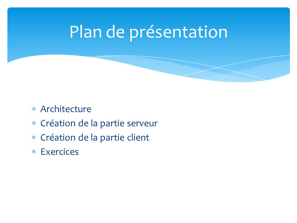 Architecture Création de la partie serveur Création de la partie client Exercices Plan de présentation