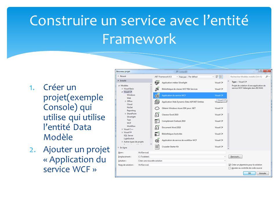 1.Créer un projet(exemple Console) qui utilise qui utilise lentité Data Modèle 2.Ajouter un projet « Application du service WCF » Construire un service avec lentité Framework