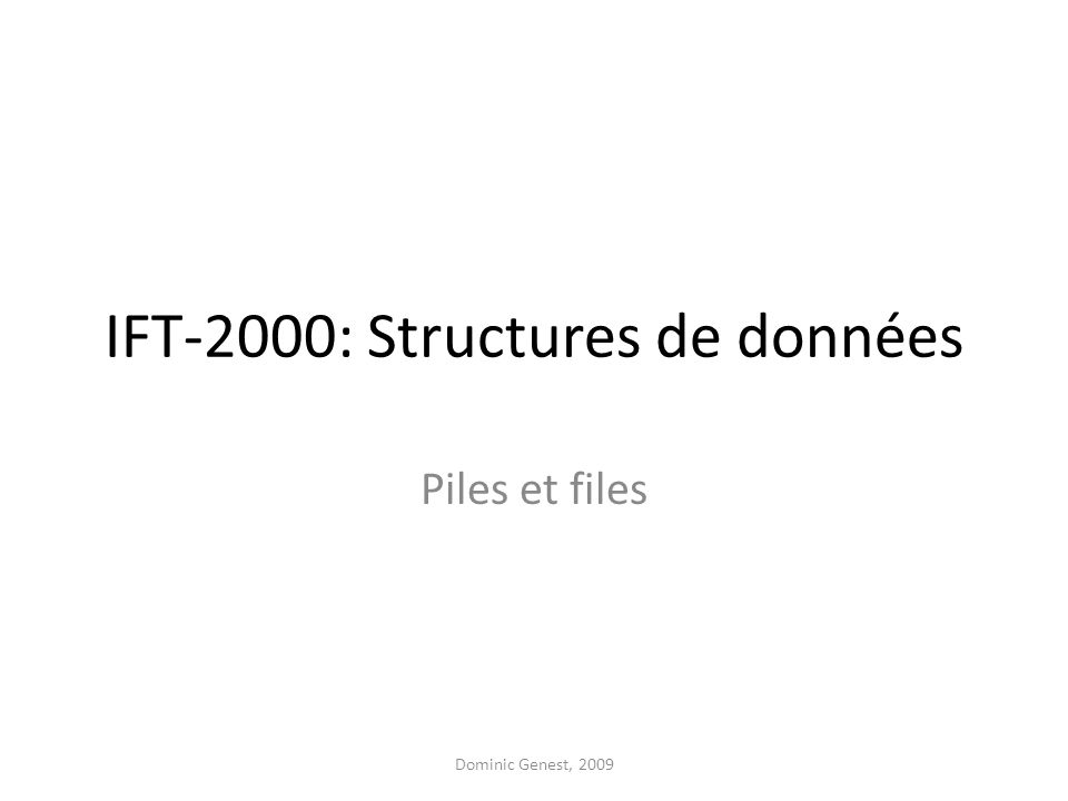 IFT-2000: Structures de données Piles et files Dominic Genest, 2009