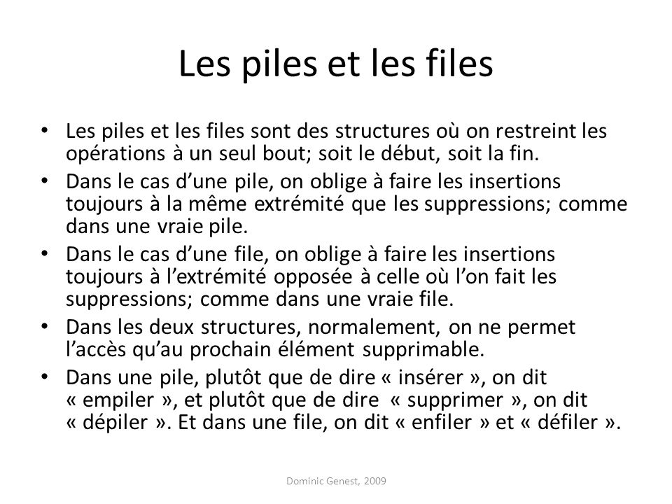 Les piles et les files Les piles et les files sont des structures où on restreint les opérations à un seul bout; soit le début, soit la fin. Dans le c
