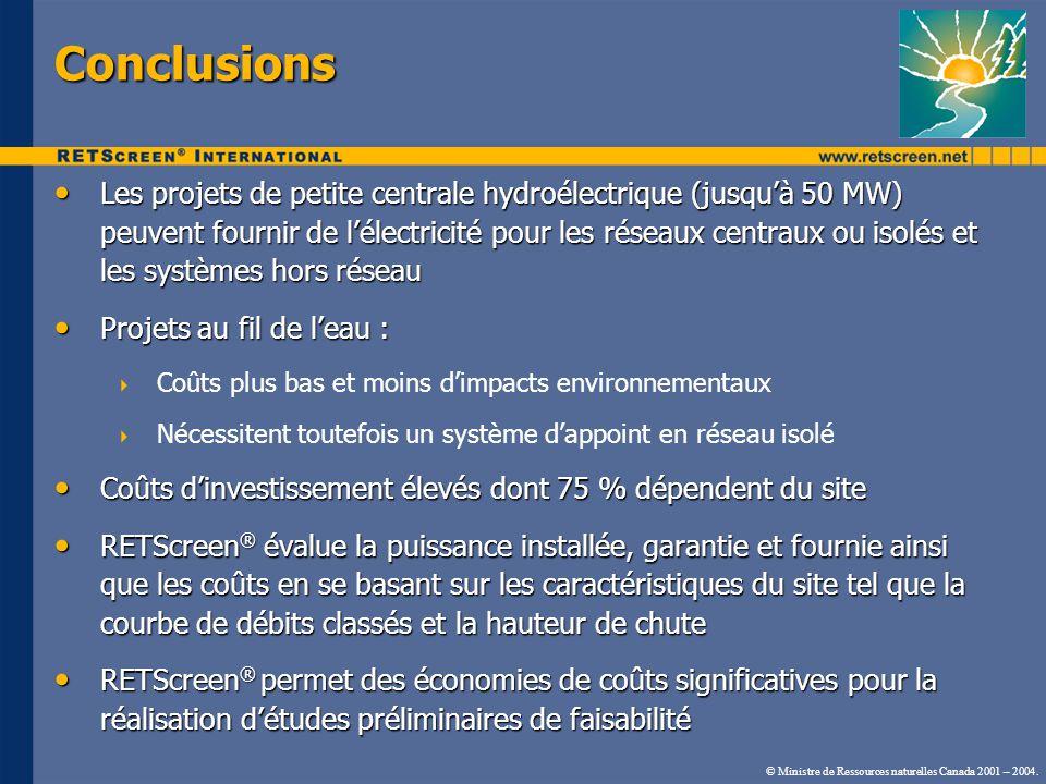 Conclusions Les projets de petite centrale hydroélectrique (jusquà 50 MW) peuvent fournir de lélectricité pour les réseaux centraux ou isolés et les systèmes hors réseau Les projets de petite centrale hydroélectrique (jusquà 50 MW) peuvent fournir de lélectricité pour les réseaux centraux ou isolés et les systèmes hors réseau Projets au fil de leau : Projets au fil de leau : Coûts plus bas et moins dimpacts environnementaux Nécessitent toutefois un système dappoint en réseau isolé Coûts dinvestissement élevés dont 75 % dépendent du site Coûts dinvestissement élevés dont 75 % dépendent du site RETScreen ® évalue la puissance installée, garantie et fournie ainsi que les coûts en se basant sur les caractéristiques du site tel que la courbe de débits classés et la hauteur de chute RETScreen ® évalue la puissance installée, garantie et fournie ainsi que les coûts en se basant sur les caractéristiques du site tel que la courbe de débits classés et la hauteur de chute RETScreen ® permet des économies de coûts significatives pour la réalisation détudes préliminaires de faisabilité RETScreen ® permet des économies de coûts significatives pour la réalisation détudes préliminaires de faisabilité © Ministre de Ressources naturelles Canada 2001 – 2004.
