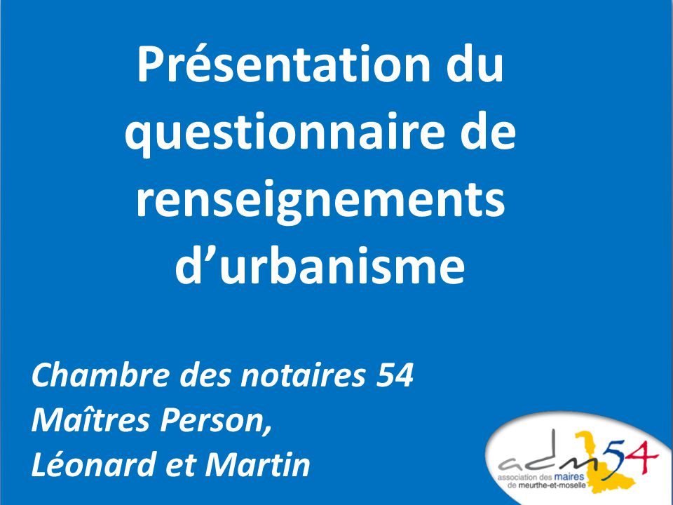 Partenariat initié en 2011 entre la Chambre départementales des Notaires et ladm54 Lurbanisme, après les dernières réformes Le questionnaire de renseignements durbanisme
