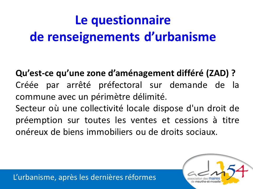 Lurbanisme, après les dernières réformes Le questionnaire de renseignements durbanisme Quest-ce quune zone daménagement différé (ZAD) ? Créée par arrê
