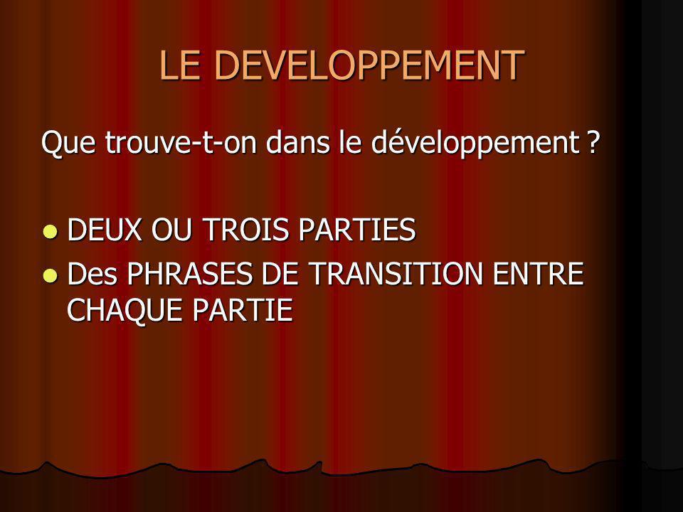 LE DEVELOPPEMENT Que trouve-t-on dans le développement ? DEUX OU TROIS PARTIES DEUX OU TROIS PARTIES Des PHRASES DE TRANSITION ENTRE CHAQUE PARTIE Des