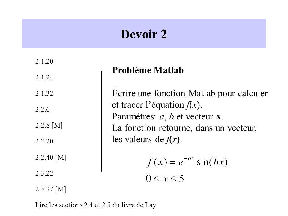 Devoir 2 2.1.20 2.1.24 2.1.32 2.2.6 2.2.8 [M] 2.2.20 2.2.40 [M] 2.3.22 2.3.37 [M] Lire les sections 2.4 et 2.5 du livre de Lay. Problème Matlab Écrire