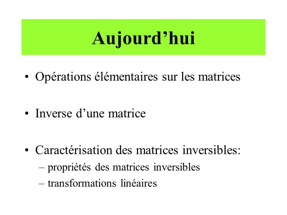 Aujourdhui Opérations élémentaires sur les matrices Inverse dune matrice Caractérisation des matrices inversibles: –propriétés des matrices inversible