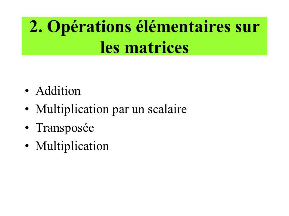 2. Opérations élémentaires sur les matrices Addition Multiplication par un scalaire Transposée Multiplication