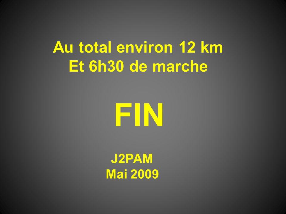 FIN J2PAM Mai 2009 Au total environ 12 km Et 6h30 de marche