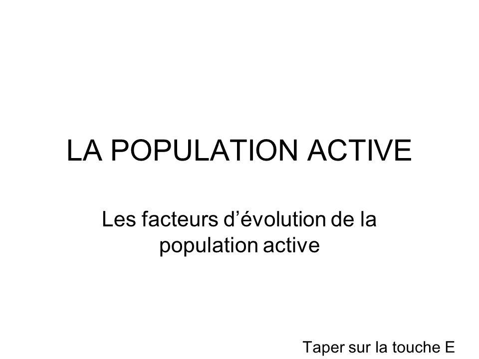 LA POPULATION ACTIVE Les facteurs dévolution de la population active Taper sur la touche E