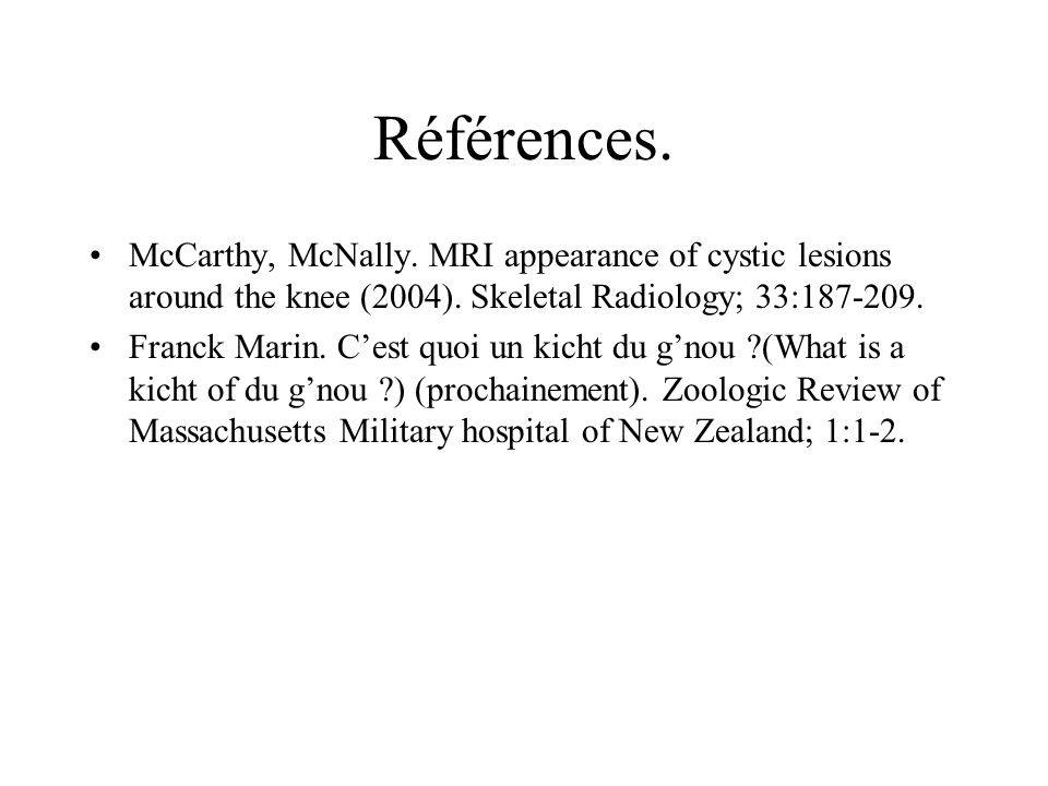 Références. McCarthy, McNally. MRI appearance of cystic lesions around the knee (2004). Skeletal Radiology; 33:187-209. Franck Marin. Cest quoi un kic