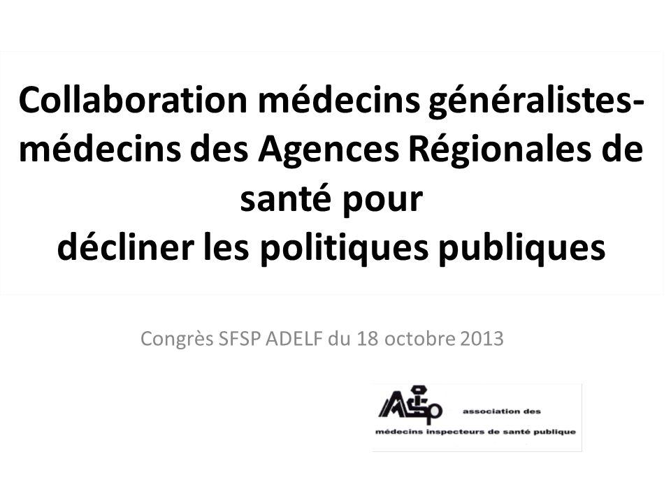 Collaboration médecins généralistes- médecins des Agences Régionales de santé pour décliner les politiques publiques Congrès SFSP ADELF du 18 octobre 2013