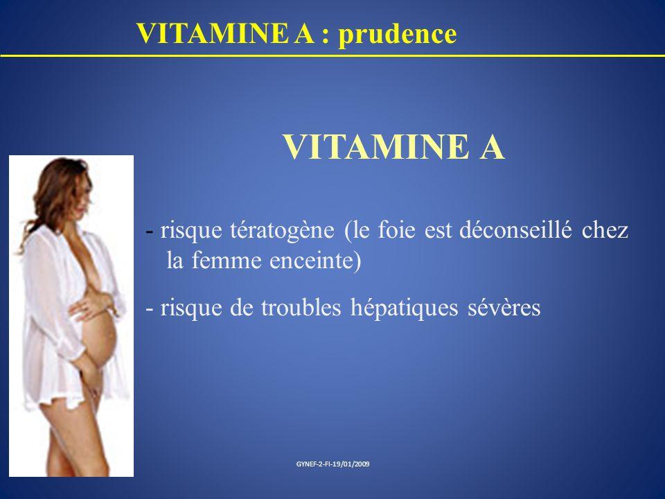 VITAMINE A : prudence VITAMINE A - risque tératogène (le foie est déconseillé chez la femme enceinte) - risque de troubles hépatiques sévères GYNEF-2-
