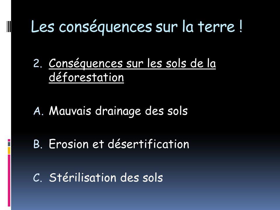 Les conséquences sur la terre ! 2. Conséquences sur les sols de la déforestation A. Mauvais drainage des sols B. Erosion et désertification C. Stérili