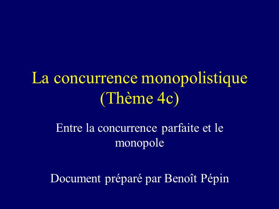 La concurrence monopolistique (Thème 4c) Entre la concurrence parfaite et le monopole Document préparé par Benoît Pépin