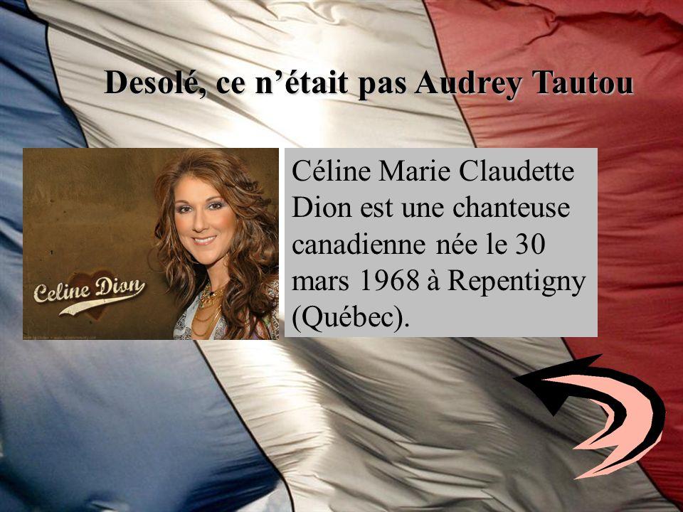 Desolé, ce nétait pas Audrey Tautou Céline Marie Claudette Dion est une chanteuse canadienne née le 30 mars 1968 à Repentigny (Québec).