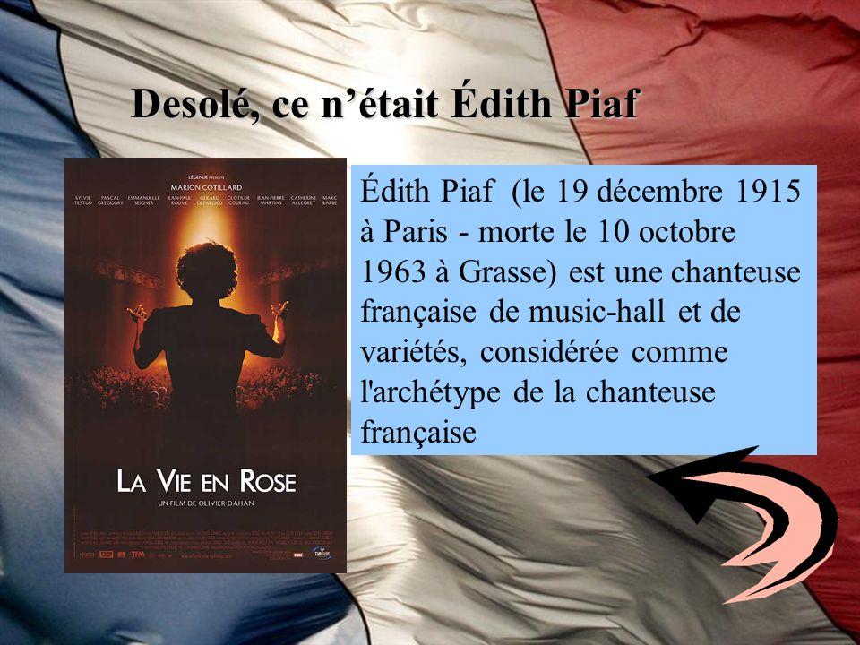 Desolé, ce nétait Édith Piaf Édith Piaf (le 19 décembre 1915 à Paris - morte le 10 octobre 1963 à Grasse) est une chanteuse française de music-hall et
