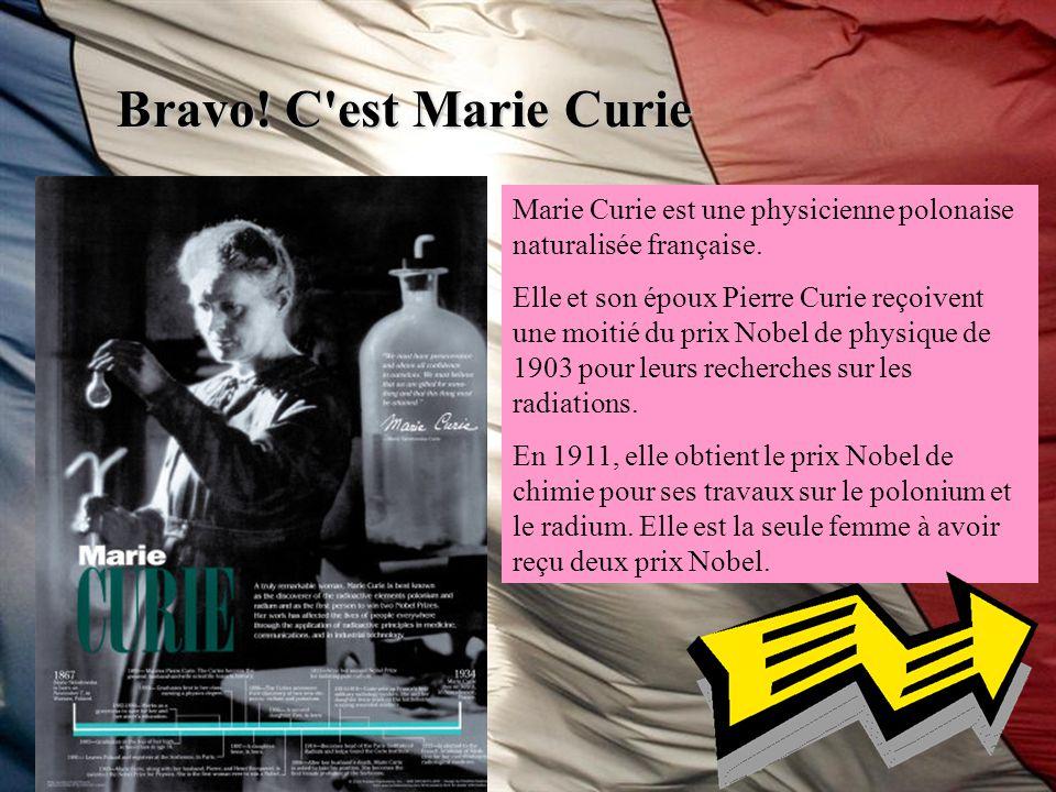 Bravo! C'est Marie Curie Marie Curie est une physicienne polonaise naturalisée française. Elle et son époux Pierre Curie reçoivent une moitié du prix