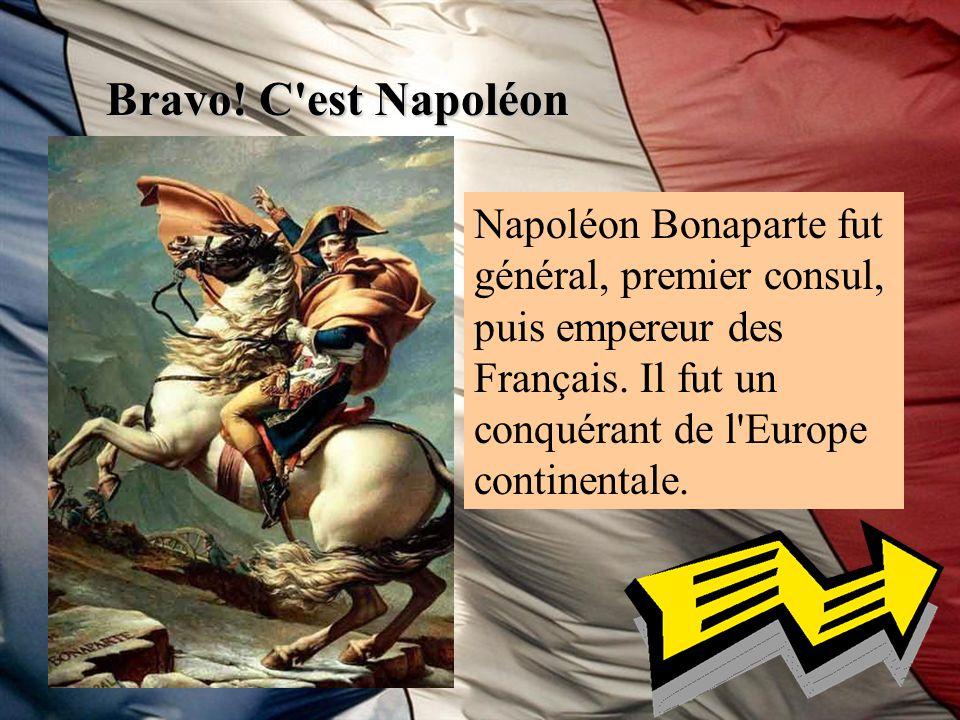 Bravo! C'est Napoléon Napoléon Bonaparte fut général, premier consul, puis empereur des Français. Il fut un conquérant de l'Europe continentale.