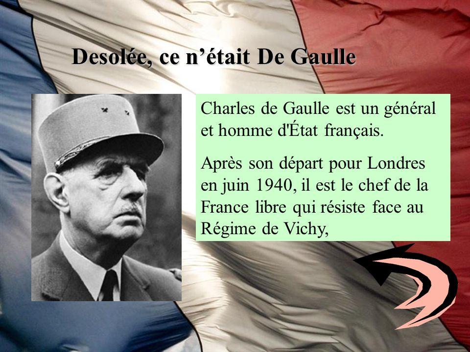Desolée, ce nétait De Gaulle Charles de Gaulle est un général et homme d'État français. Après son départ pour Londres en juin 1940, il est le chef de