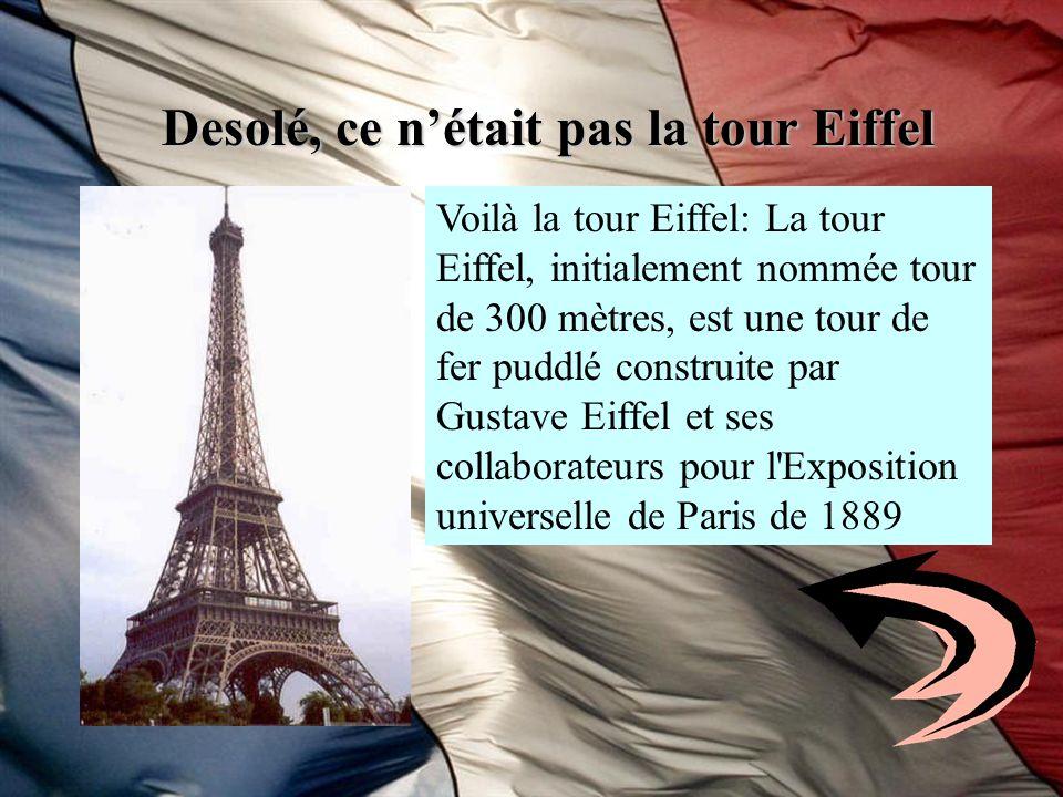 Desolé, ce nétait pas la tour Eiffel Voilà la tour Eiffel: La tour Eiffel, initialement nommée tour de 300 mètres, est une tour de fer puddlé construi