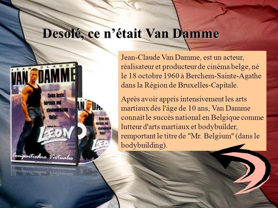 Desolé, ce nétait Van Damme Jean-Claude Van Damme, est un acteur, réalisateur et producteur de cinéma belge, né le 18 octobre 1960 à Berchem-Sainte-Ag