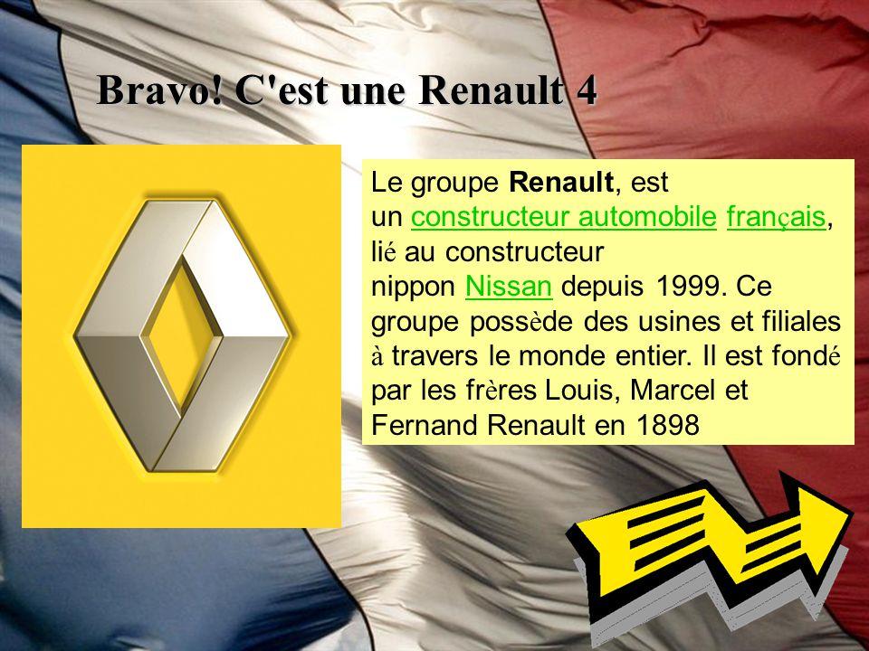 Bravo! C'est une Renault 4 Le groupe Renault, est un constructeur automobile fran ç ais, li é au constructeur nippon Nissan depuis 1999. Ce groupe pos