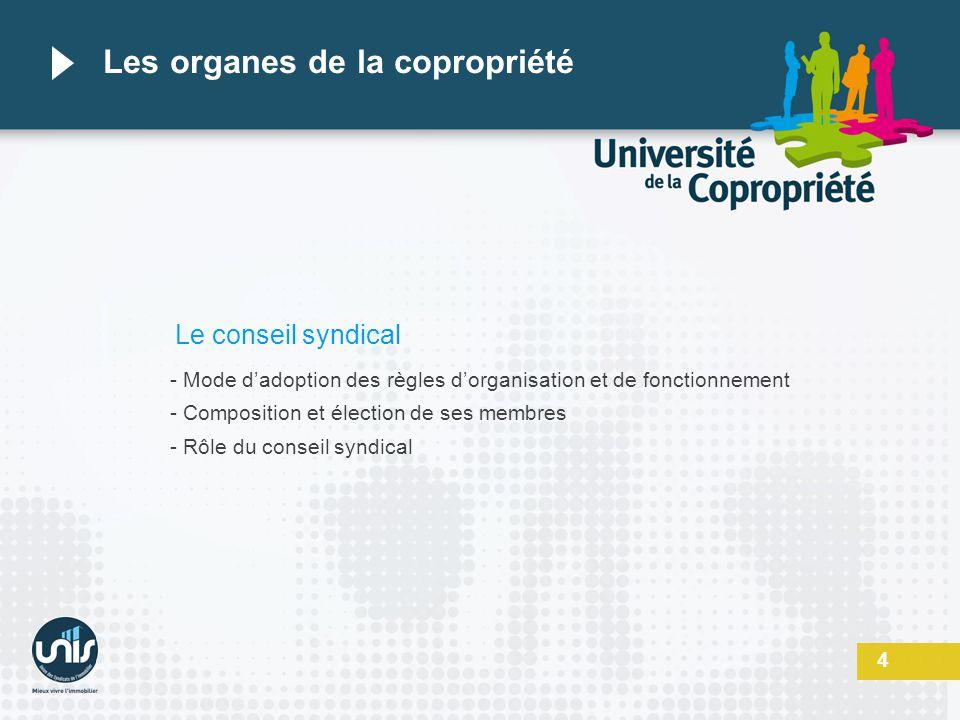 4 Les organes de la copropriété Le conseil syndical - Mode dadoption des règles dorganisation et de fonctionnement - Composition et élection de ses me