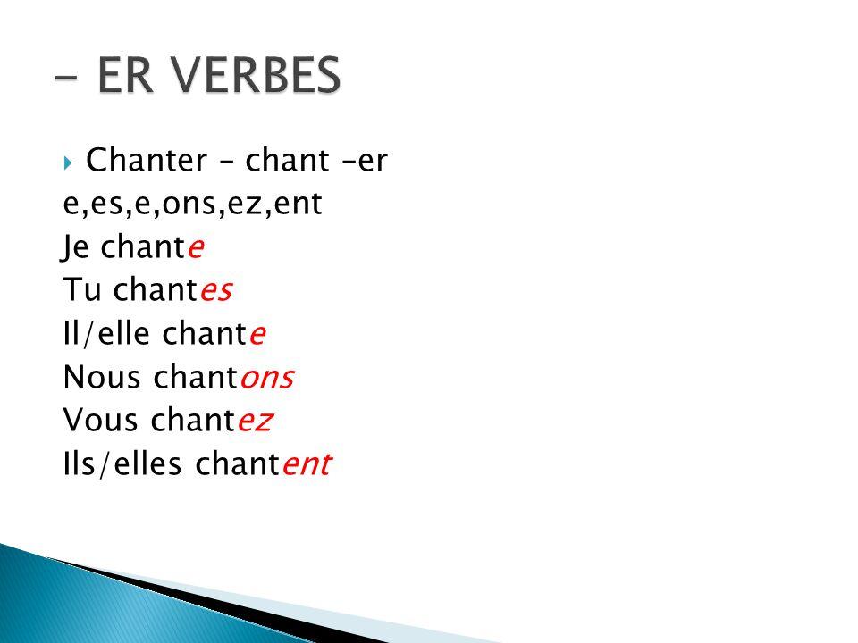 Chanter – chant –er e,es,e,ons,ez,ent Je chante Tu chantes Il/elle chante Nous chantons Vous chantez Ils/elles chantent