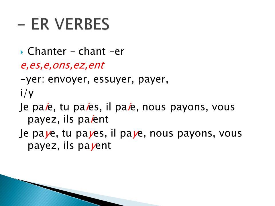 Chanter – chant –er e,es,e,ons,ez,ent -yer: envoyer, essuyer, payer, i/y Je paie, tu paies, il paie, nous payons, vous payez, ils paient Je paye, tu payes, il paye, nous payons, vous payez, ils payent