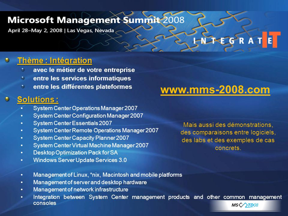 Thème : Intégration avec le métier de votre entreprise entre les services informatiques entre les différentes plateformes Solutions : System Center Operations Manager 2007 System Center Configuration Manager 2007 System Center Essentials 2007 System Center Remote Operations Manager 2007 System Center Capacity Planner 2007 System Center Virtual Machine Manager 2007 Desktop Optimization Pack for SA Windows Server Update Services 3.0 Management of Linux, *nix, Macintosh and mobile platforms Management of server and desktop hardware Management of network infrastructure Integration between System Center management products and other common management consoles Mais aussi des démonstrations, des comparaisons entre logiciels, des labs et des exemples de cas concrets.