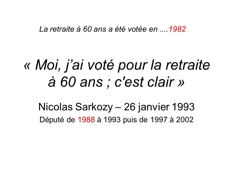 « Moi, jai voté pour la retraite à 60 ans ; c'est clair » Nicolas Sarkozy – 26 janvier 1993 Député de 1988 à 1993 puis de 1997 à 2002 La retraite à 60