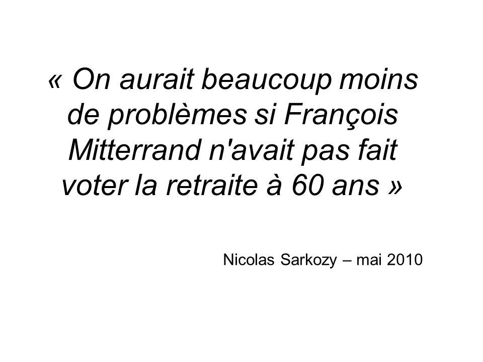 « On aurait beaucoup moins de problèmes si François Mitterrand n'avait pas fait voter la retraite à 60 ans » Nicolas Sarkozy – mai 2010