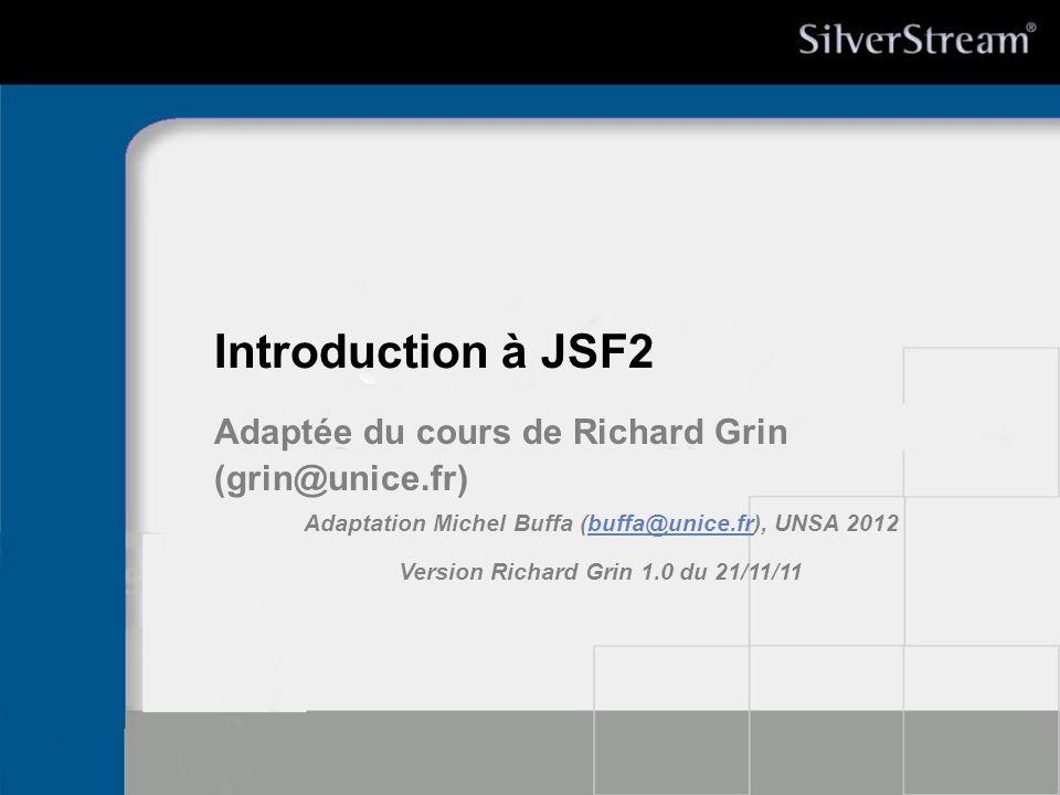 Introduction à JSF2 Adaptée du cours de Richard Grin (grin@unice.fr) Adaptation Michel Buffa (buffa@unice.fr), UNSA 2012buffa@unice.fr Version Richard Grin 1.0 du 21/11/11