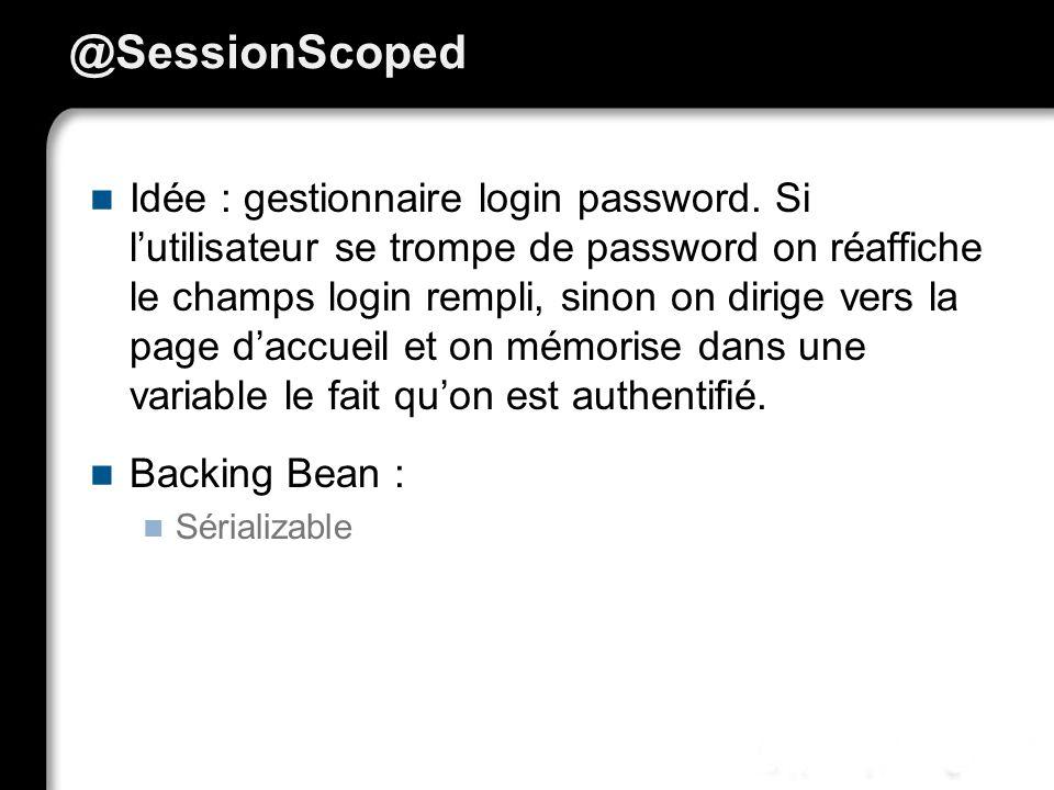 @SessionScoped Idée : gestionnaire login password. Si lutilisateur se trompe de password on réaffiche le champs login rempli, sinon on dirige vers la