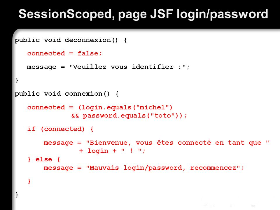SessionScoped, page JSF login/password public void deconnexion() { connected = false; message = Veuillez vous identifier : ; } public void connexion() { connected = (login.equals( michel ) && password.equals( toto )); if (connected) { message = Bienvenue, vous êtes connecté en tant que + login + .