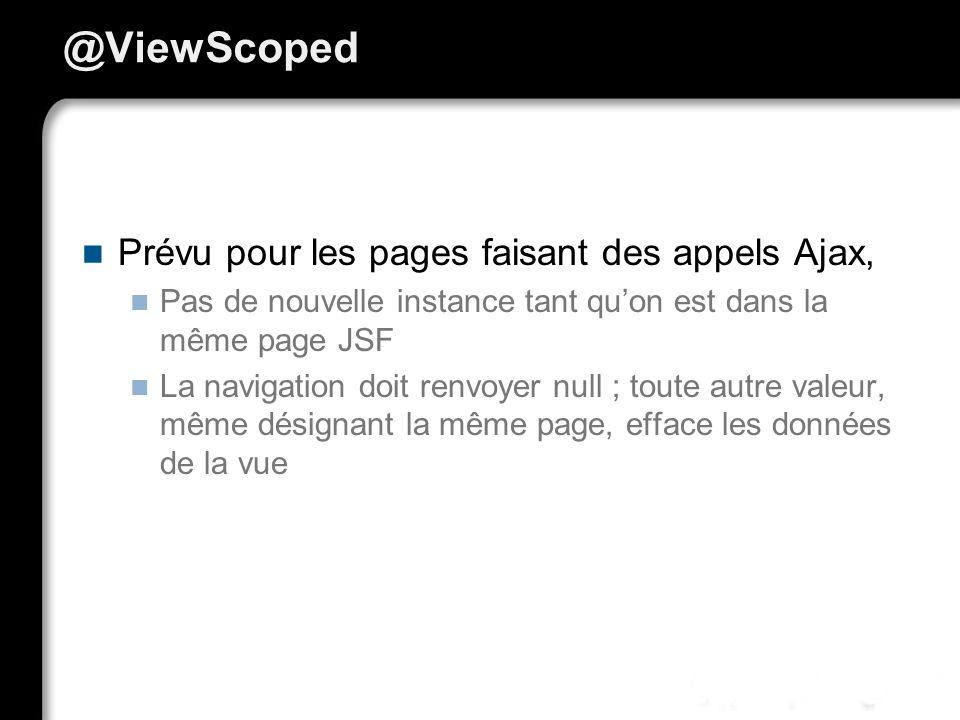 @ViewScoped Prévu pour les pages faisant des appels Ajax, Pas de nouvelle instance tant quon est dans la même page JSF La navigation doit renvoyer null ; toute autre valeur, même désignant la même page, efface les données de la vue
