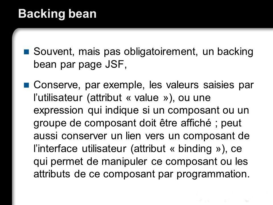 Backing bean Souvent, mais pas obligatoirement, un backing bean par page JSF, Conserve, par exemple, les valeurs saisies par lutilisateur (attribut « value »), ou une expression qui indique si un composant ou un groupe de composant doit être affiché ; peut aussi conserver un lien vers un composant de linterface utilisateur (attribut « binding »), ce qui permet de manipuler ce composant ou les attributs de ce composant par programmation.