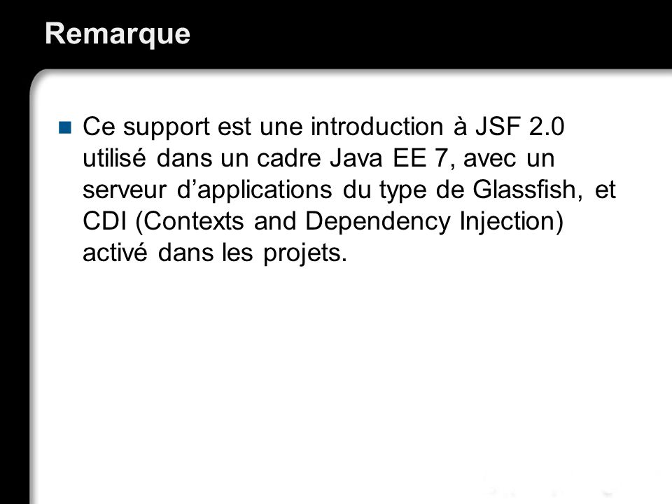 Remarque Ce support est une introduction à JSF 2.0 utilisé dans un cadre Java EE 7, avec un serveur dapplications du type de Glassfish, et CDI (Contex