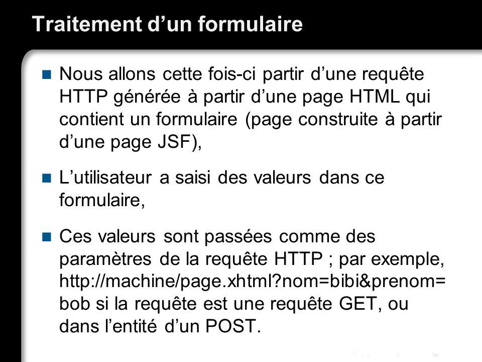 Traitement dun formulaire Nous allons cette fois-ci partir dune requête HTTP générée à partir dune page HTML qui contient un formulaire (page construite à partir dune page JSF), Lutilisateur a saisi des valeurs dans ce formulaire, Ces valeurs sont passées comme des paramètres de la requête HTTP ; par exemple, http://machine/page.xhtml?nom=bibi&prenom= bob si la requête est une requête GET, ou dans lentité dun POST.
