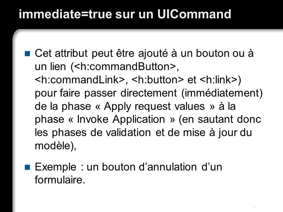 immediate=true sur un UICommand Cet attribut peut être ajouté à un bouton ou à un lien (,, et ) pour faire passer directement (immédiatement) de la phase « Apply request values » à la phase « Invoke Application » (en sautant donc les phases de validation et de mise à jour du modèle), Exemple : un bouton dannulation dun formulaire.