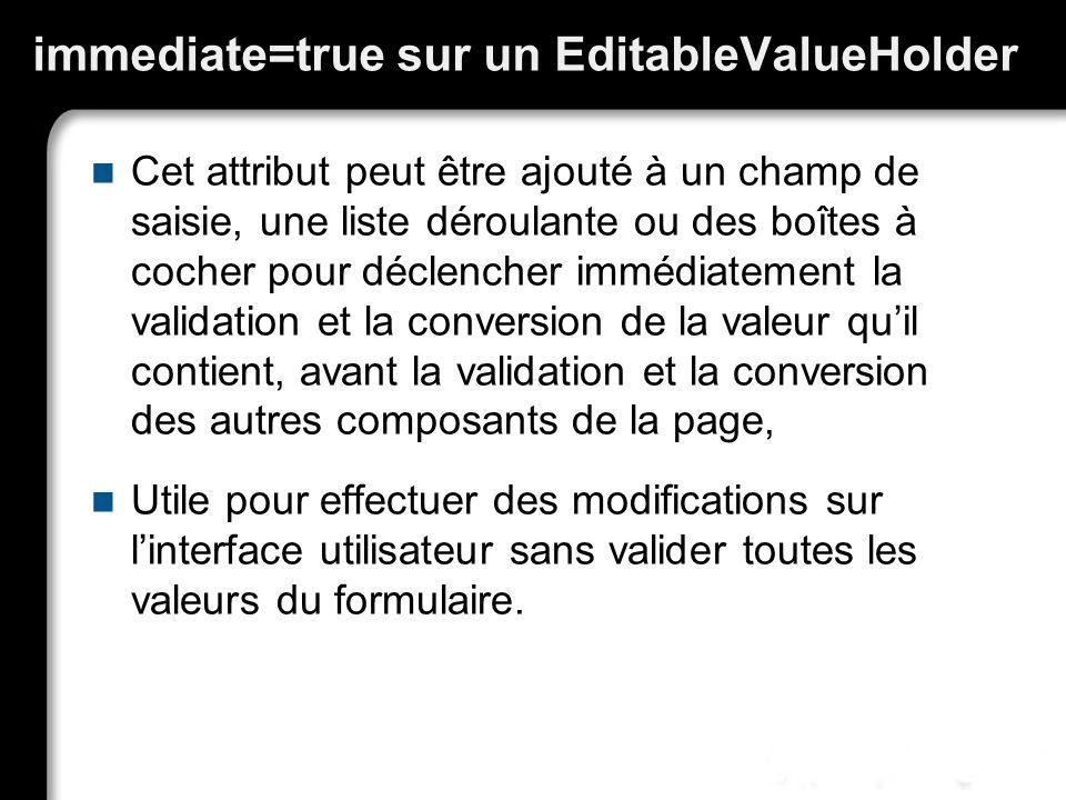 immediate=true sur un EditableValueHolder Cet attribut peut être ajouté à un champ de saisie, une liste déroulante ou des boîtes à cocher pour déclencher immédiatement la validation et la conversion de la valeur quil contient, avant la validation et la conversion des autres composants de la page, Utile pour effectuer des modifications sur linterface utilisateur sans valider toutes les valeurs du formulaire.